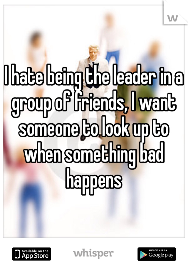 I hate being the leader in a group of friends, I want someone to look up to when something bad happens