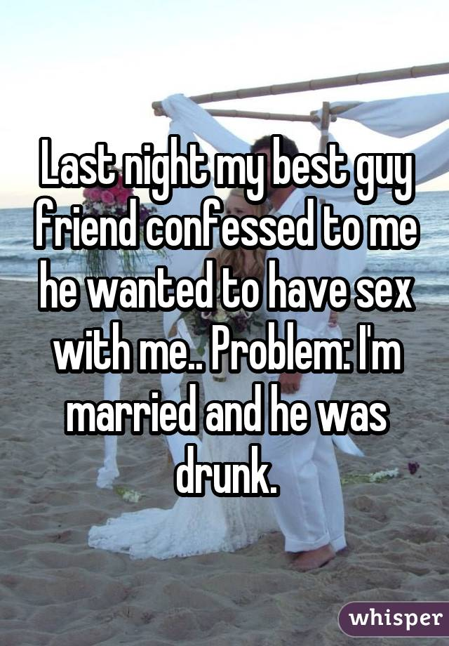Last night my best guy friend confessed to me he wanted to have sex with me.. Problem: I'm married and he was drunk.