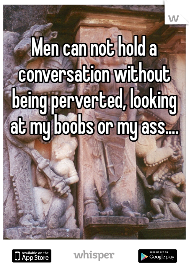 Men can not hold a conversation without being perverted, looking at my boobs or my ass....
