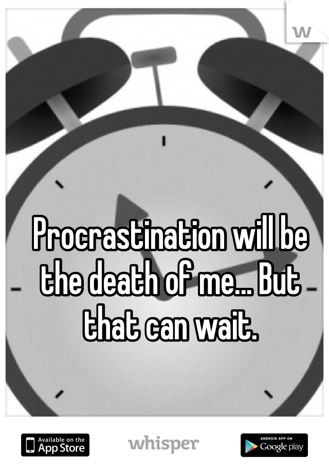 Procrastination will be the death of me... But that can wait.