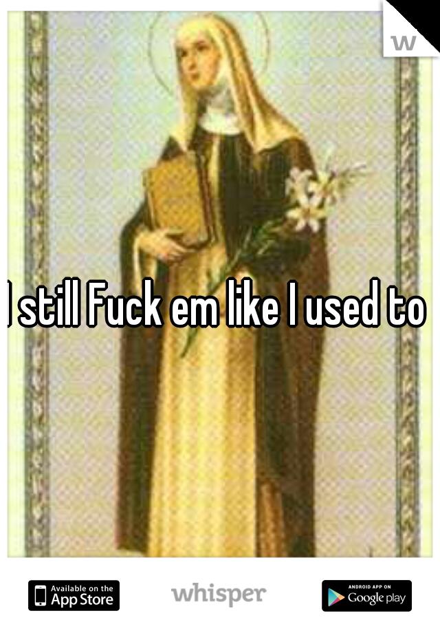 I still Fuck em like I used to