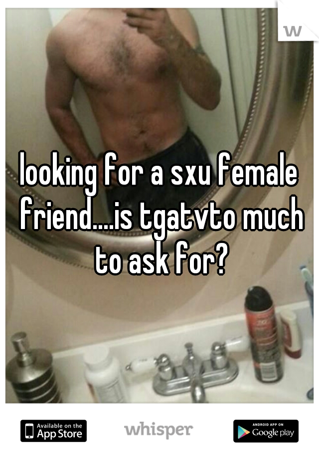 looking for a sxu female friend....is tgatvto much to ask for?