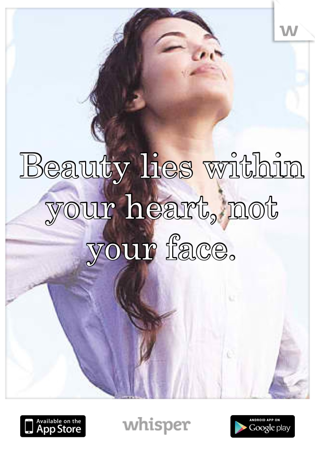 Beauty lies within your heart, not your face.