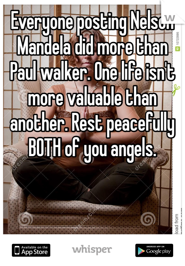Everyone posting Nelson Mandela did more than Paul walker. One life isn't more valuable than another. Rest peacefully BOTH of you angels.