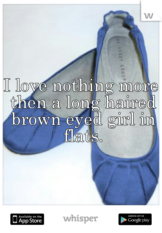 I love nothing more then a long haired brown eyed girl in flats.