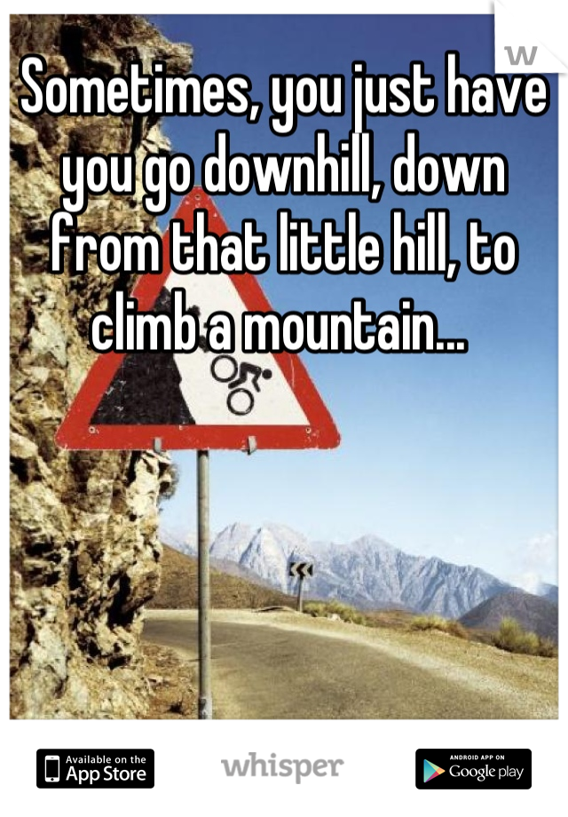 Sometimes, you just have you go downhill, down from that little hill, to climb a mountain...