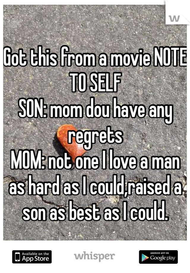 Got this from a movie NOTE TO SELF  SON: mom dou have any regrets  MOM: not one I love a man as hard as I could,raised a son as best as I could.