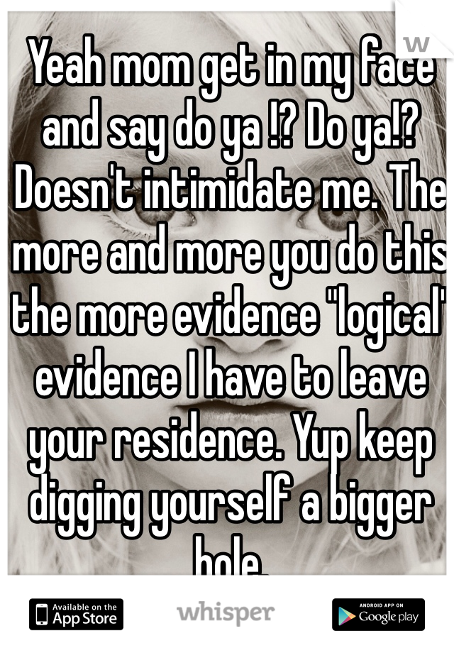 """Yeah mom get in my face and say do ya !? Do ya!? Doesn't intimidate me. The more and more you do this the more evidence """"logical"""" evidence I have to leave your residence. Yup keep digging yourself a bigger hole."""