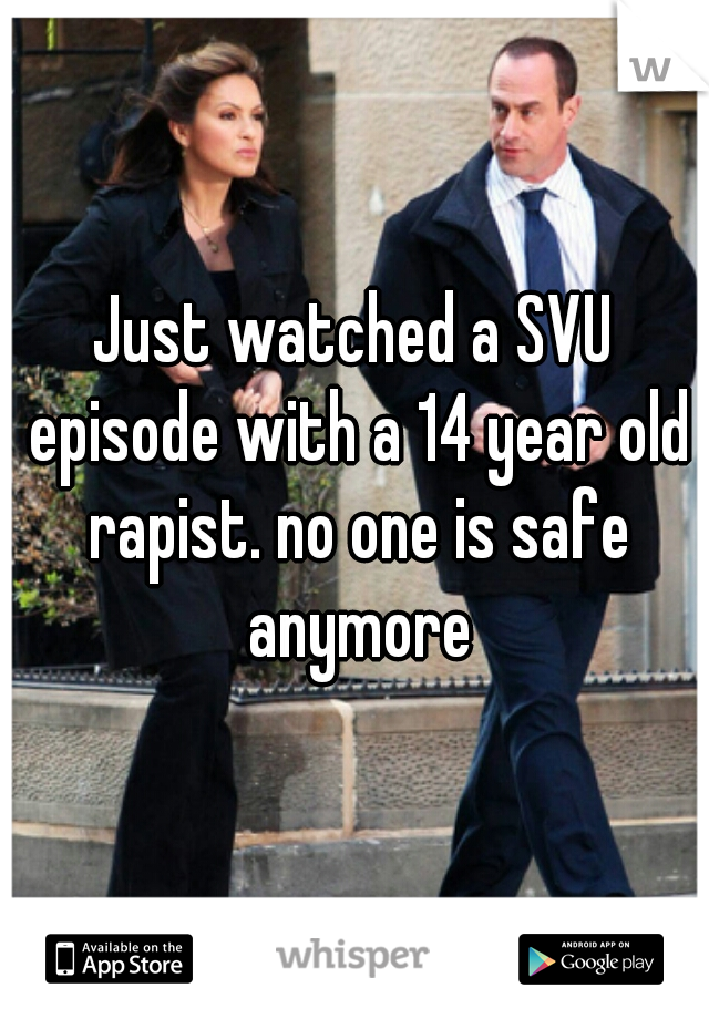 Just watched a SVU episode with a 14 year old rapist. no one is safe anymore