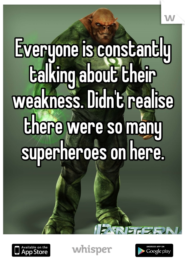 Everyone is constantly talking about their weakness. Didn't realise there were so many superheroes on here.