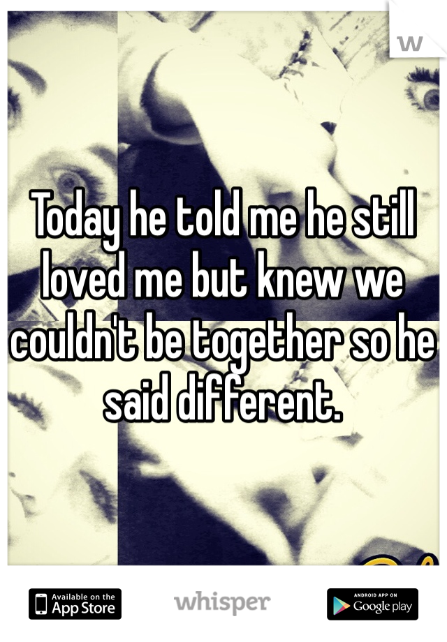 Today he told me he still loved me but knew we couldn't be together so he said different.