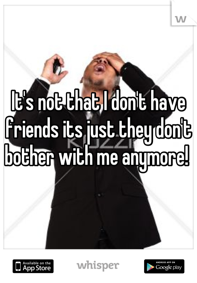 It's not that I don't have friends its just they don't bother with me anymore!