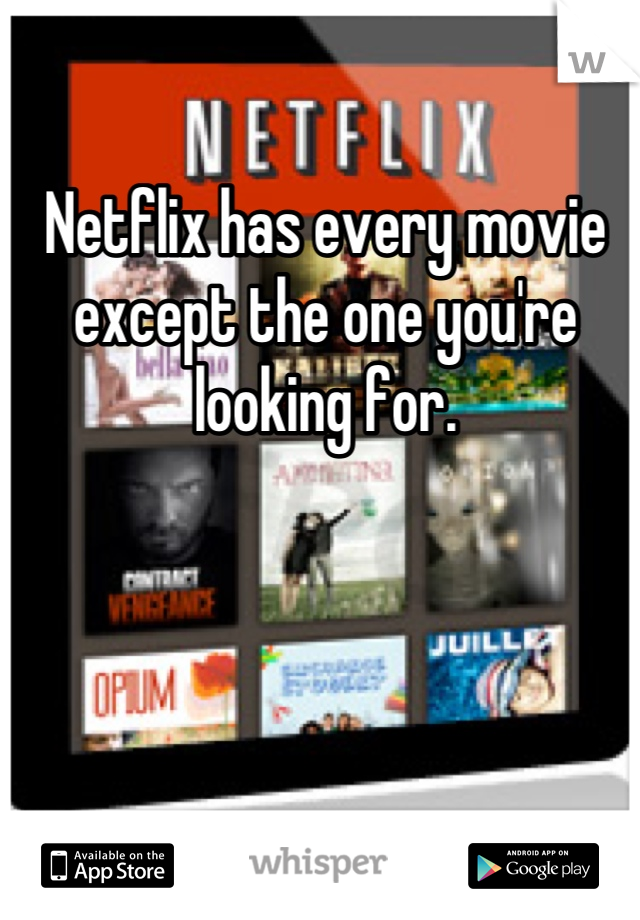 Netflix has every movie except the one you're looking for.