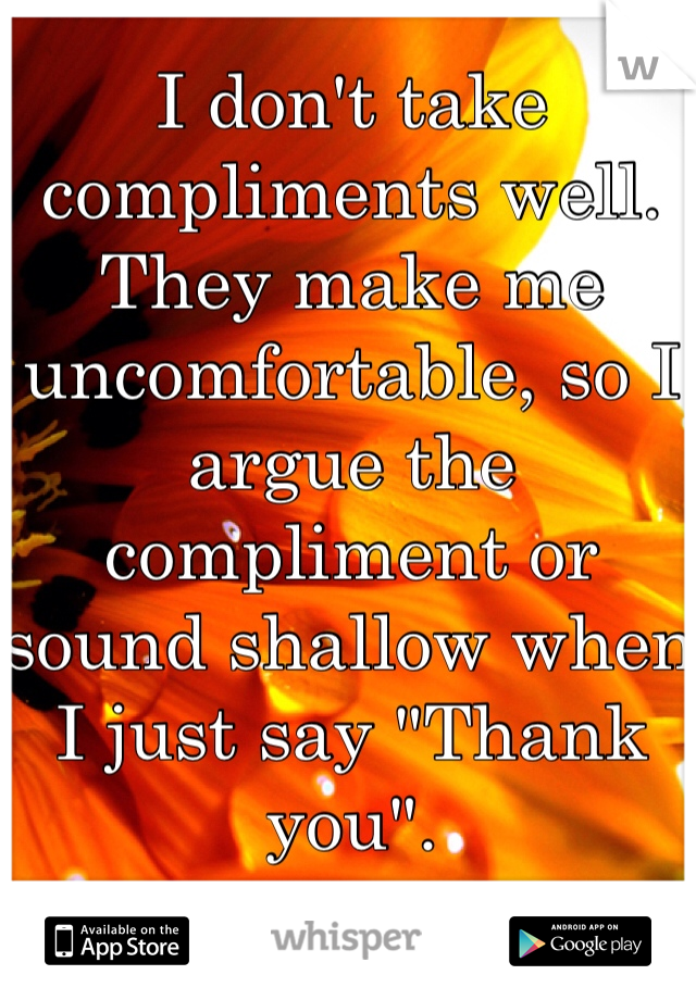 """I don't take compliments well. They make me uncomfortable, so I argue the compliment or sound shallow when I just say """"Thank you""""."""