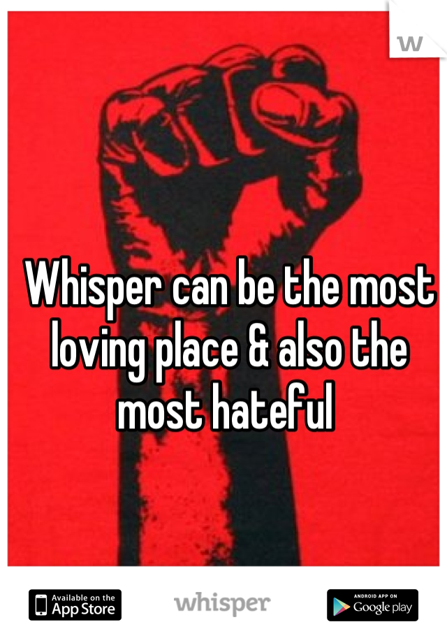 Whisper can be the most loving place & also the most hateful