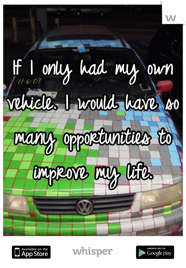 If I only had my own vehicle. I would have so many opportunities to improve my life.