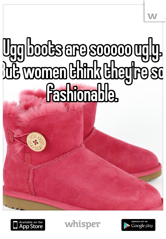 Ugg boots are sooooo ugly. But women think they're so fashionable.