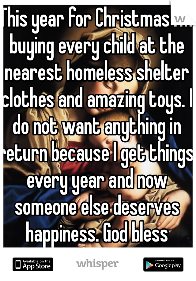This year for Christmas I'm buying every child at the nearest homeless shelter clothes and amazing toys. I do not want anything in return because I get things every year and now someone else deserves happiness. God bless