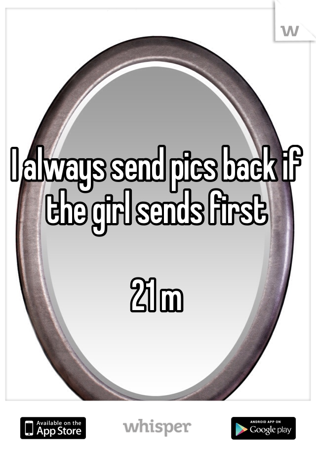 I always send pics back if the girl sends first  21 m