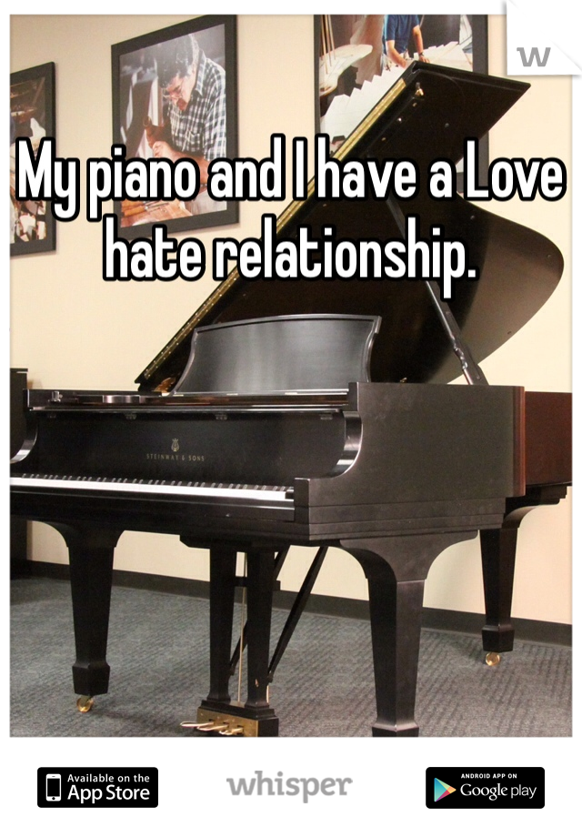 My piano and I have a Love hate relationship.
