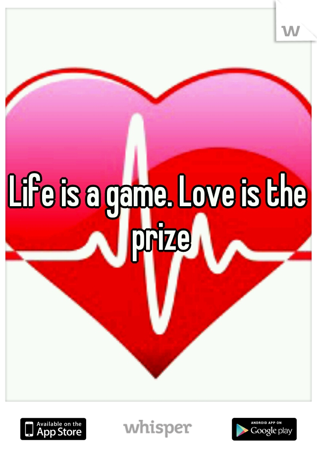 Life is a game. Love is the prize