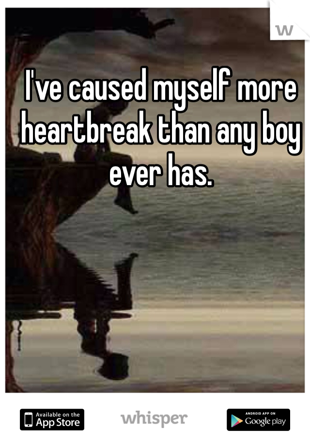 I've caused myself more heartbreak than any boy ever has.