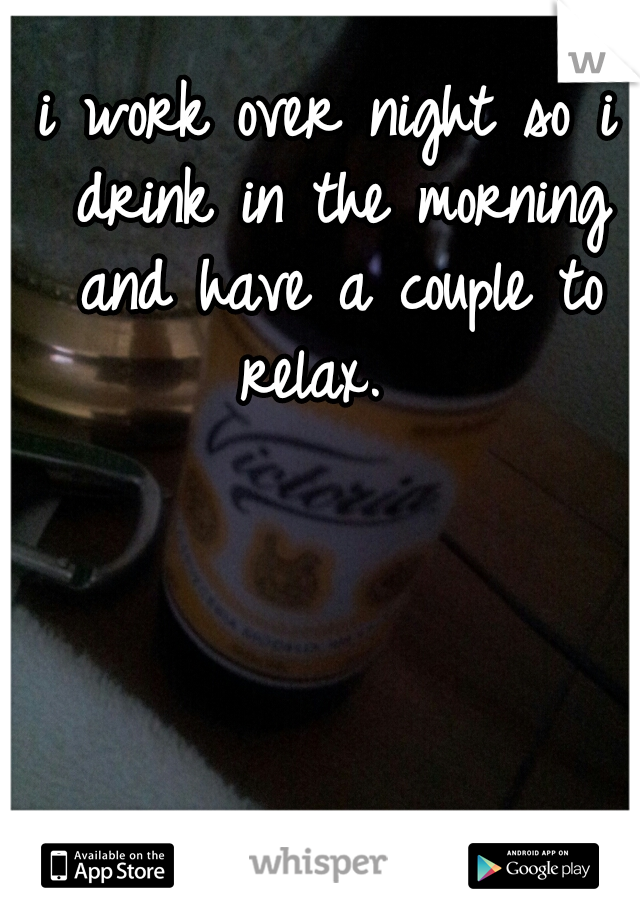 i work over night so i drink in the morning and have a couple to relax.