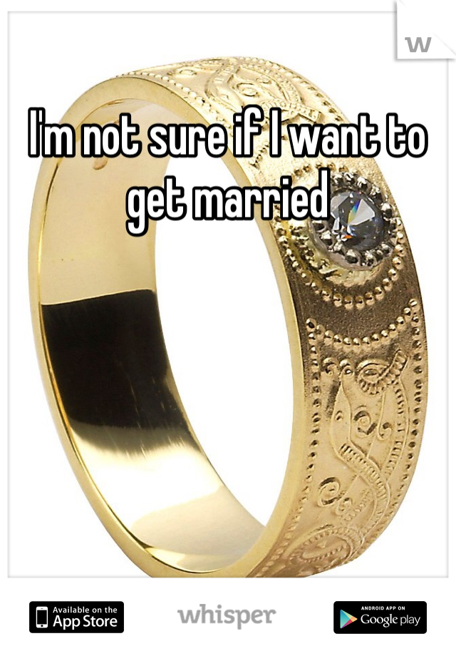 I'm not sure if I want to get married
