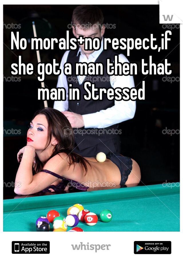 No morals+no respect,if she got a man then that man in Stressed