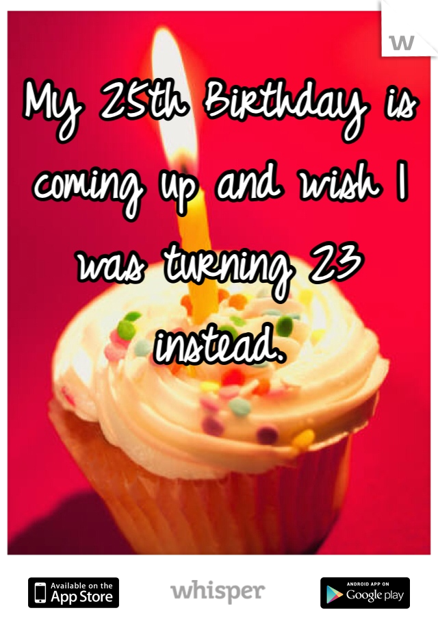 My 25th Birthday is coming up and wish I was turning 23 instead.