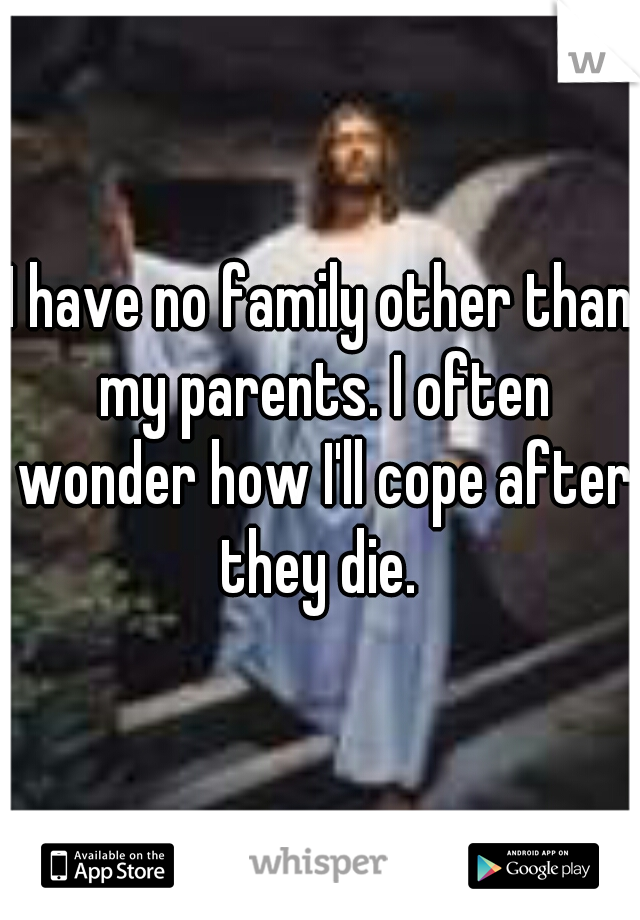 I have no family other than my parents. I often wonder how I'll cope after they die.