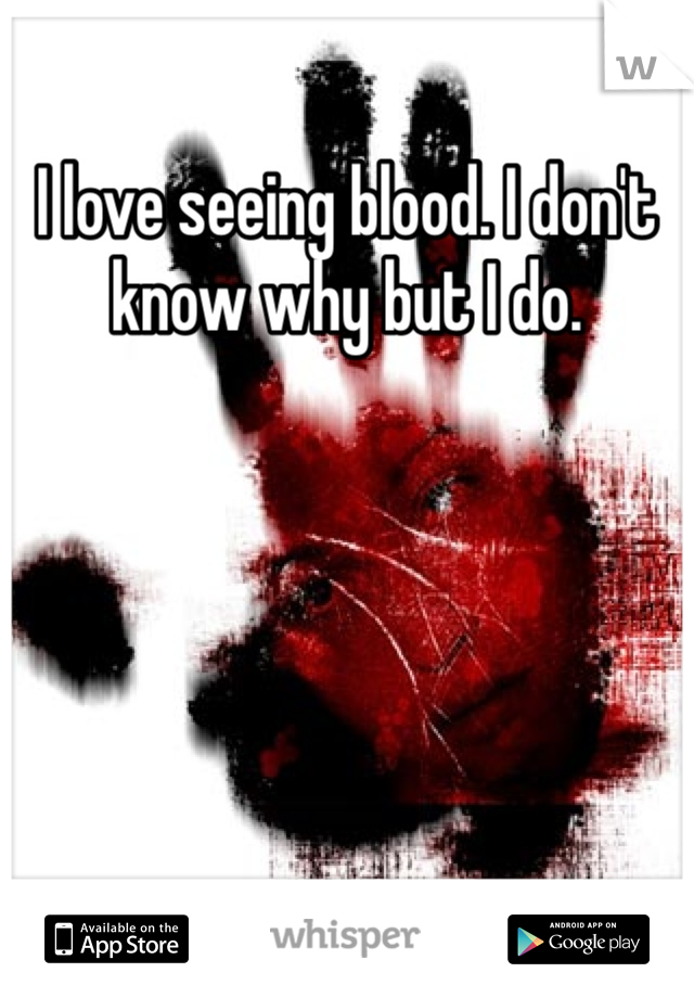 I love seeing blood. I don't know why but I do.
