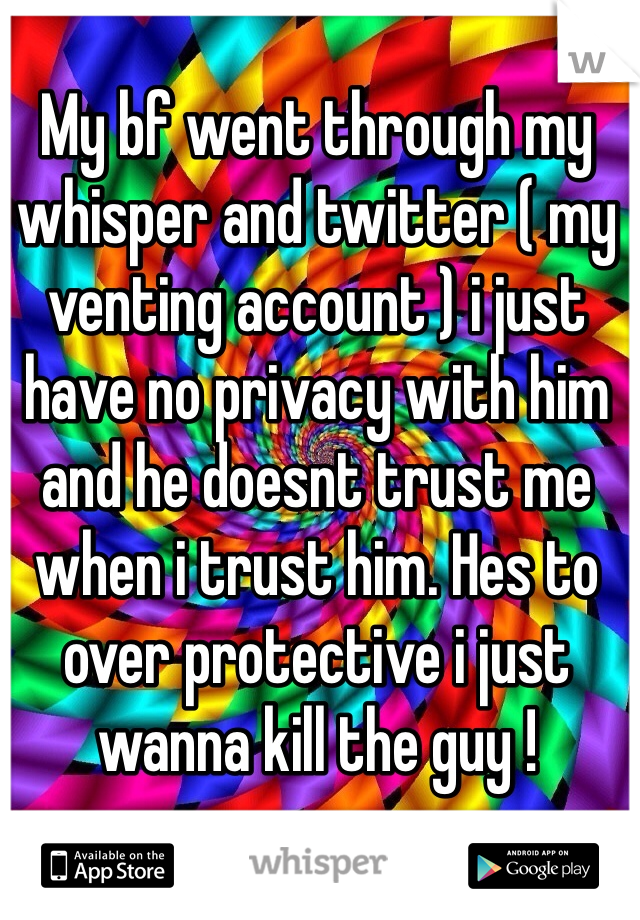 My bf went through my whisper and twitter ( my venting account ) i just have no privacy with him and he doesnt trust me when i trust him. Hes to over protective i just wanna kill the guy !
