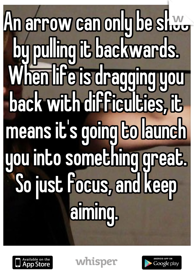 An arrow can only be shot by pulling it backwards. When life is dragging you back with difficulties, it means it's going to launch you into something great. So just focus, and keep aiming.