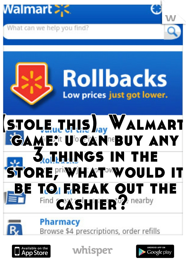 (stole this)  Walmart game: u can buy any 3 things in the store, what would it be to freak out the cashier?