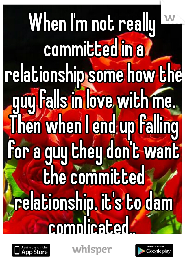 When I'm not really committed in a relationship some how the guy falls in love with me. Then when I end up falling for a guy they don't want the committed relationship. it's to dam complicated..