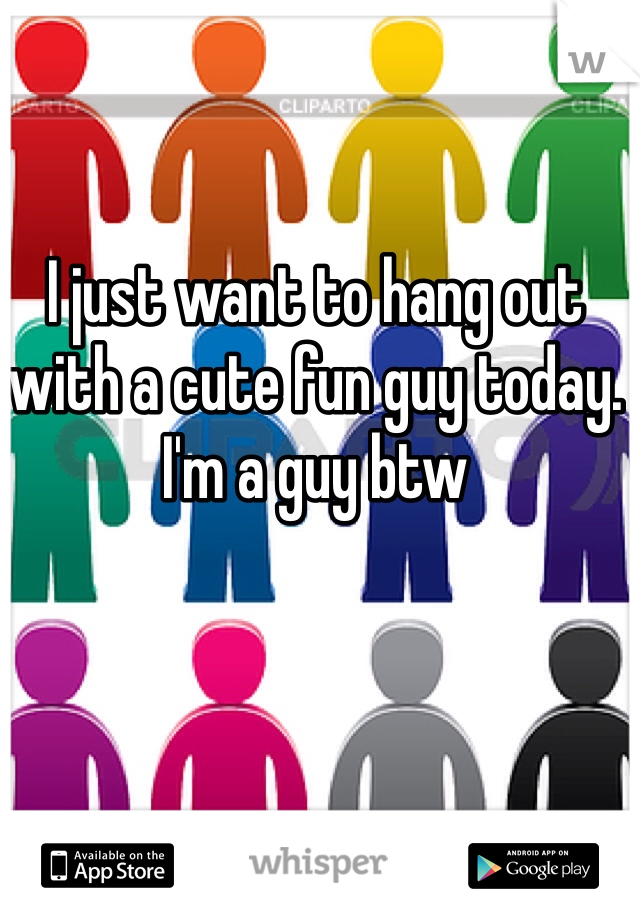 I just want to hang out with a cute fun guy today. I'm a guy btw