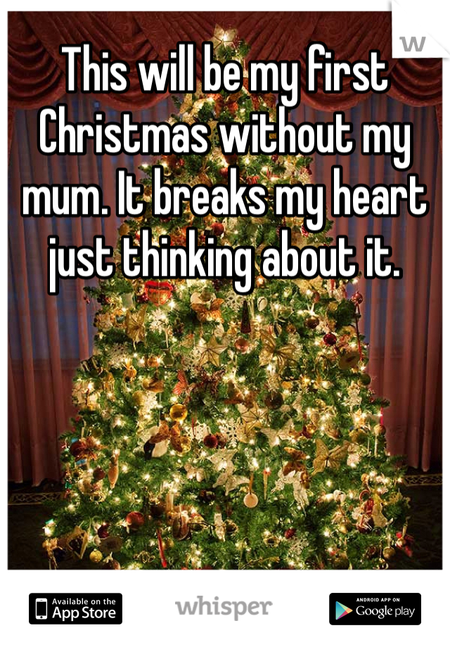 This will be my first Christmas without my mum. It breaks my heart just thinking about it.