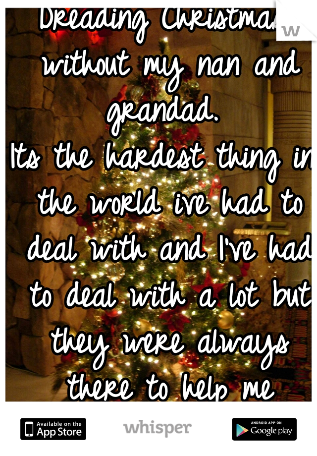 Dreading Christmas without my nan and grandad.  Its the hardest thing in the world ive had to deal with and I've had to deal with a lot but they were always there to help me through it