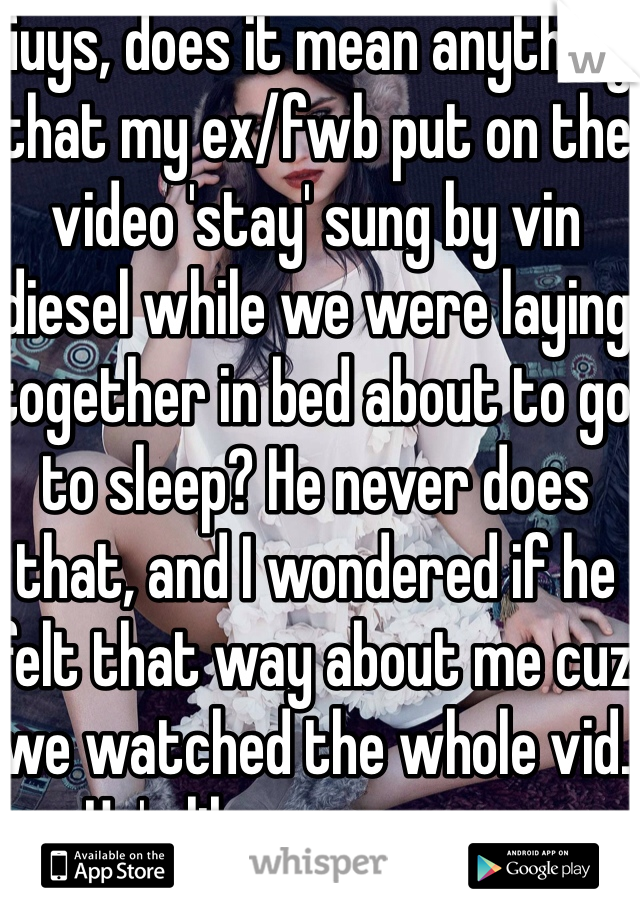 Guys, does it mean anything that my ex/fwb put on the video 'stay' sung by vin diesel while we were laying together in bed about to go to sleep? He never does that, and I wondered if he felt that way about me cuz we watched the whole vid. He's like a mans man