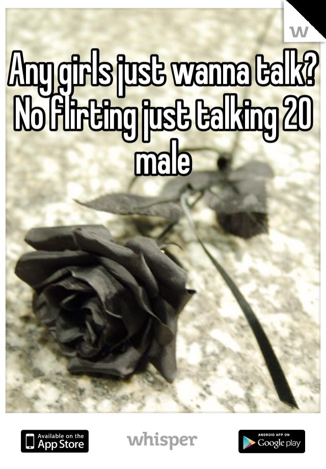 Any girls just wanna talk? No flirting just talking 20 male