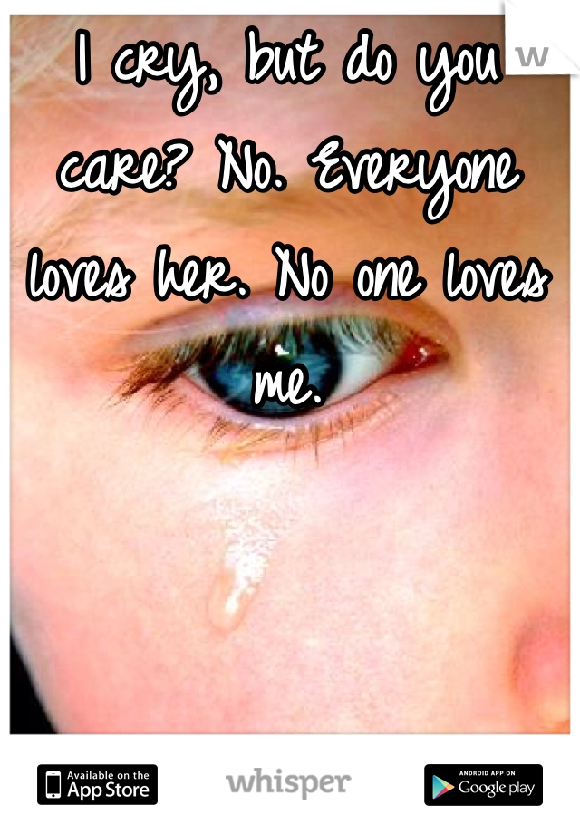 I cry, but do you care? No. Everyone loves her. No one loves me.