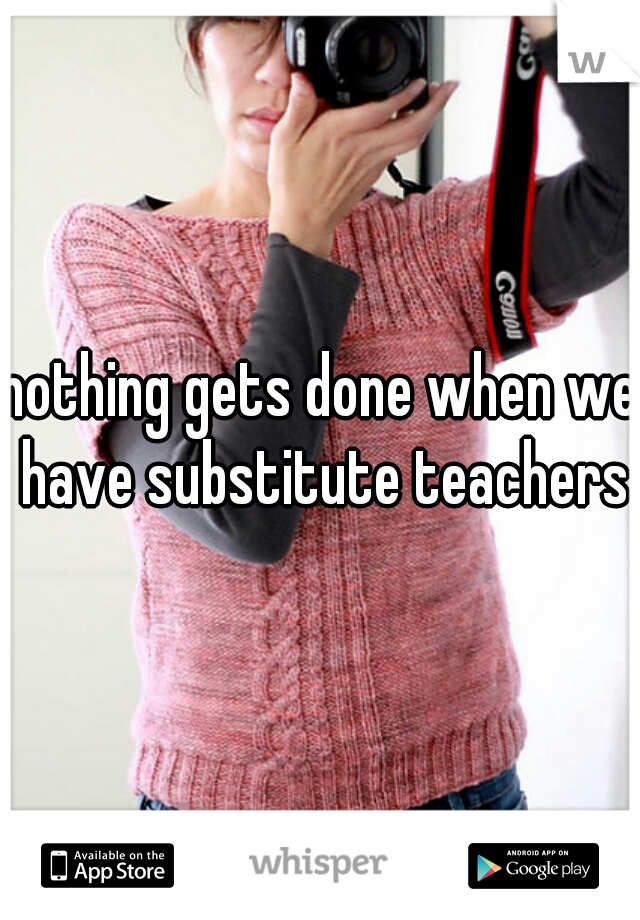 nothing gets done when we have substitute teachers