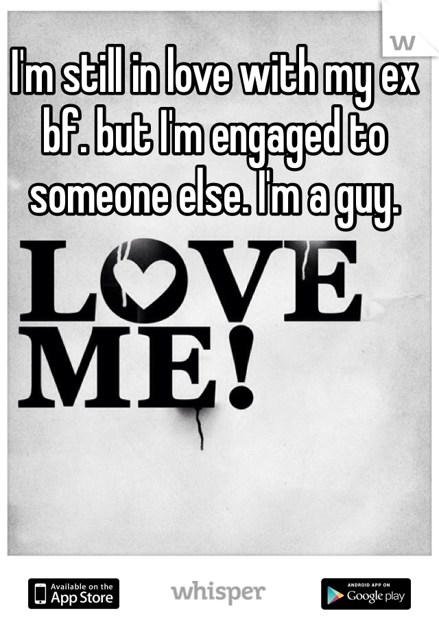 I'm still in love with my ex bf. but I'm engaged to someone else. I'm a guy.