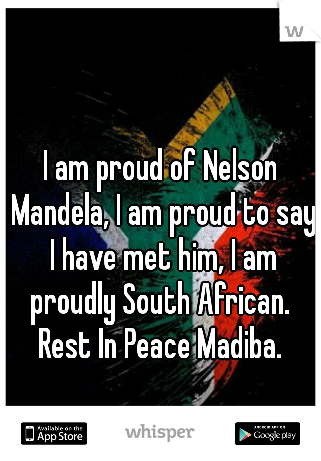 I am proud of Nelson Mandela, I am proud to say I have met him, I am proudly South African.   Rest In Peace Madiba.