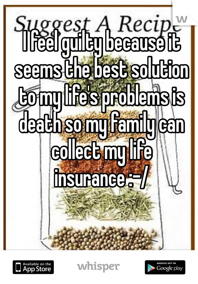 I feel guilty because it seems the best solution to my life's problems is death so my family can collect my life insurance :-/