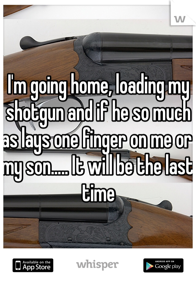 I'm going home, loading my shotgun and if he so much as lays one finger on me or my son..... It will be the last time