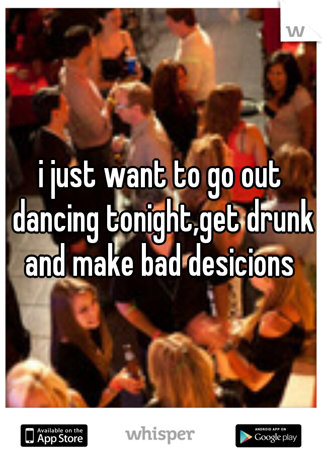 i just want to go out dancing tonight,get drunk and make bad desicions