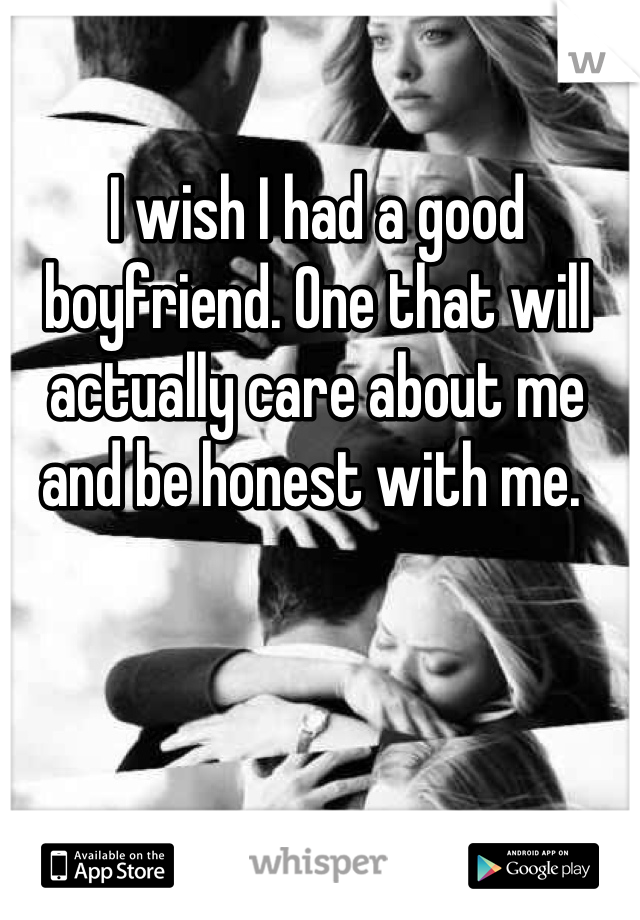 I wish I had a good boyfriend. One that will actually care about me and be honest with me.