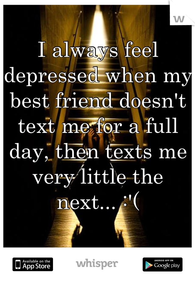 I always feel depressed when my best friend doesn't text me for a full day, then texts me very little the next... :'(